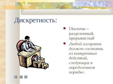 Дискретность: Discretus – разделенный, прерывистый Любой алгоритм должен сост...