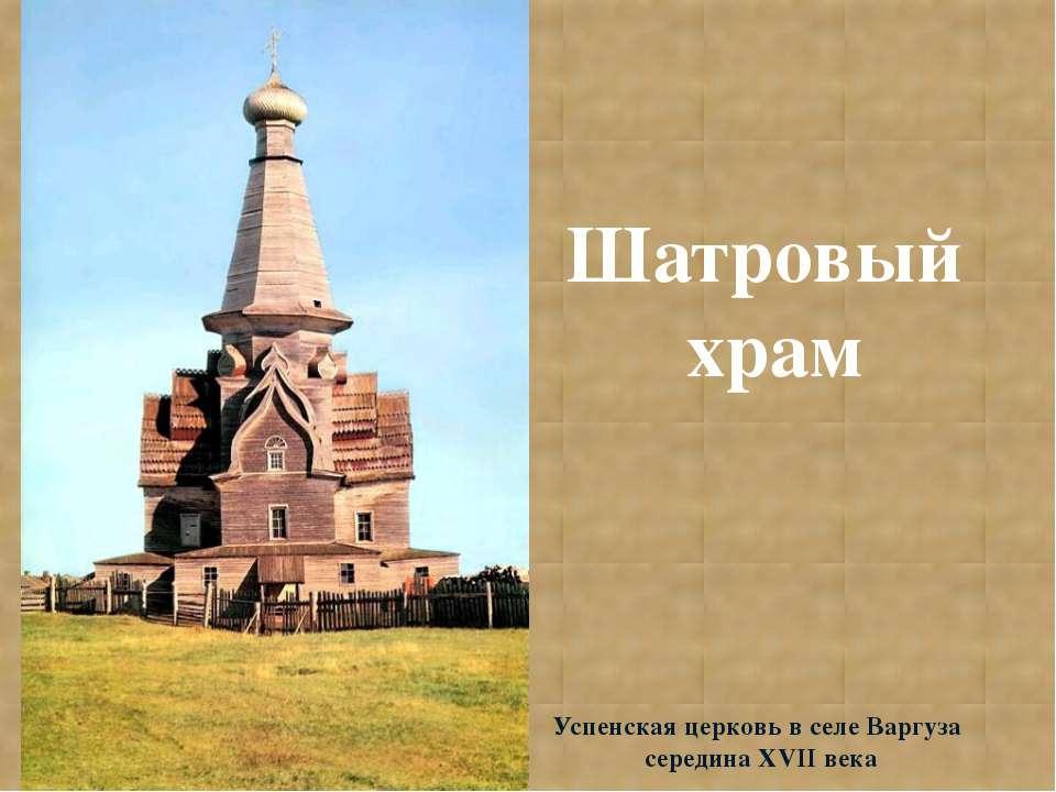 Шатровый храм Успенская церковь в селе Варгуза середина XVII века