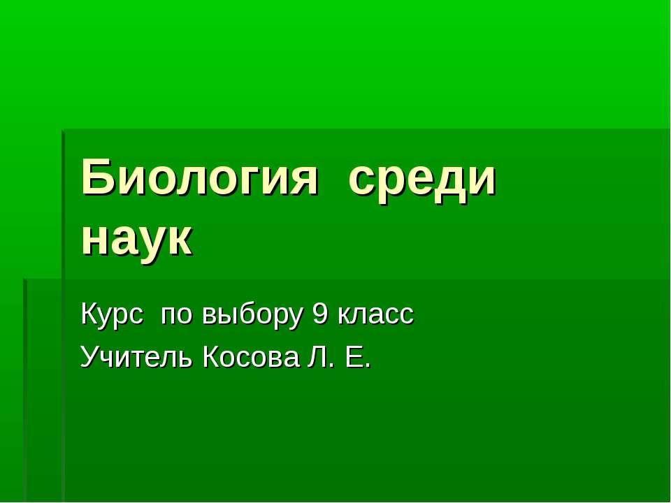 Биология среди наук Курс по выбору 9 класс Учитель Косова Л. Е.