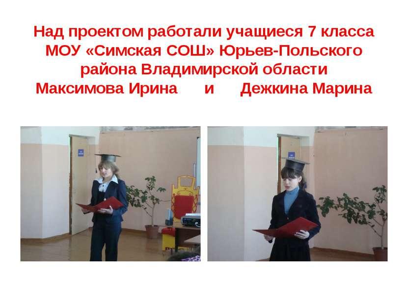 Над проектом работали учащиеся 7 класса МОУ «Симская СОШ» Юрьев-Польского рай...