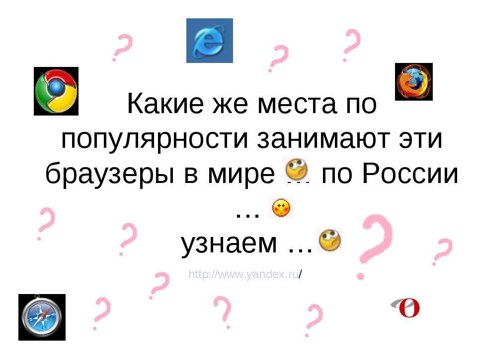 Какие же места по популярности занимают эти браузеры в мире … по России … узн...