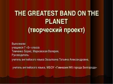 THE GREATEST BAND ON THE PLANET (творческий проект)  Выполнили: учащиеся ...