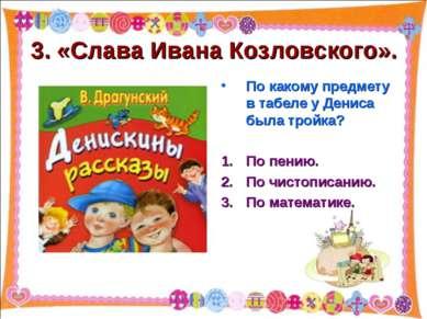 3. «Слава Ивана Козловского». По какому предмету в табеле у Дениса была тройк...