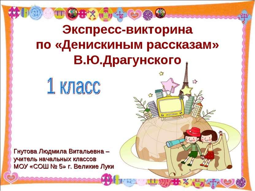 Экспресс-викторина по «Денискиным рассказам» В.Ю.Драгунского Гнутова Людмила ...