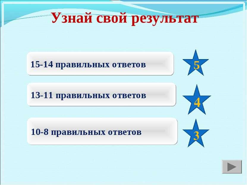 Узнай свой результат 15-14 правильных ответов 13-11 правильных ответов 10-8 п...