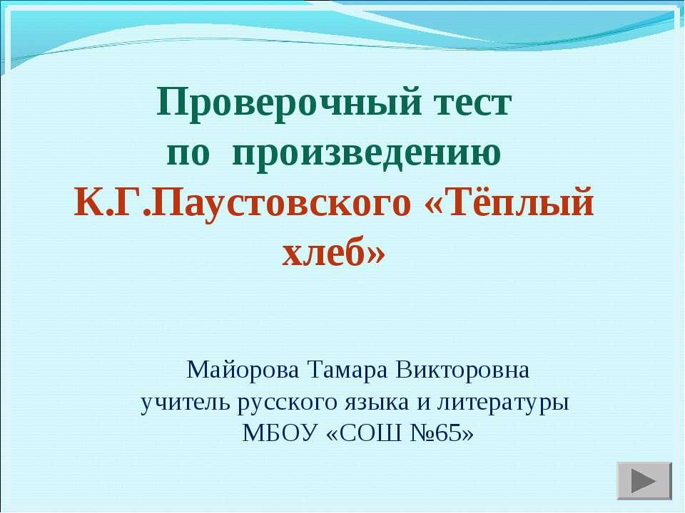 Проверочный тест по произведению К.Г.Паустовского «Тёплый хлеб» Майорова Тама...