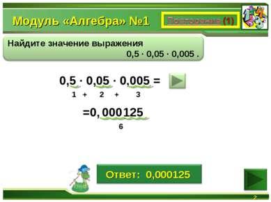 Модуль «Алгебра» №1 * 0,5 ∙ 0,05 ∙ 0,005 = 125 1 + 2 + 3 6 000 =0,
