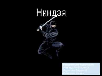 Ниндзя Презентациюподготовили ученицы 8 «Б» класса Идрисова Фарида&Лебедева К...
