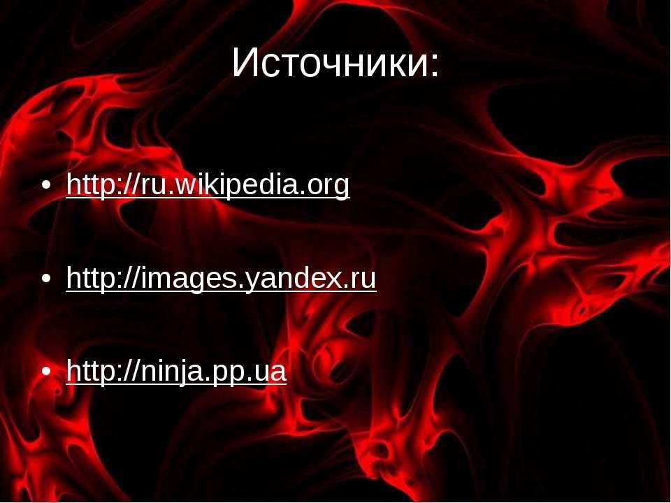 Источники: http://ru.wikipedia.org http://images.yandex.ru http://ninja.pp.ua