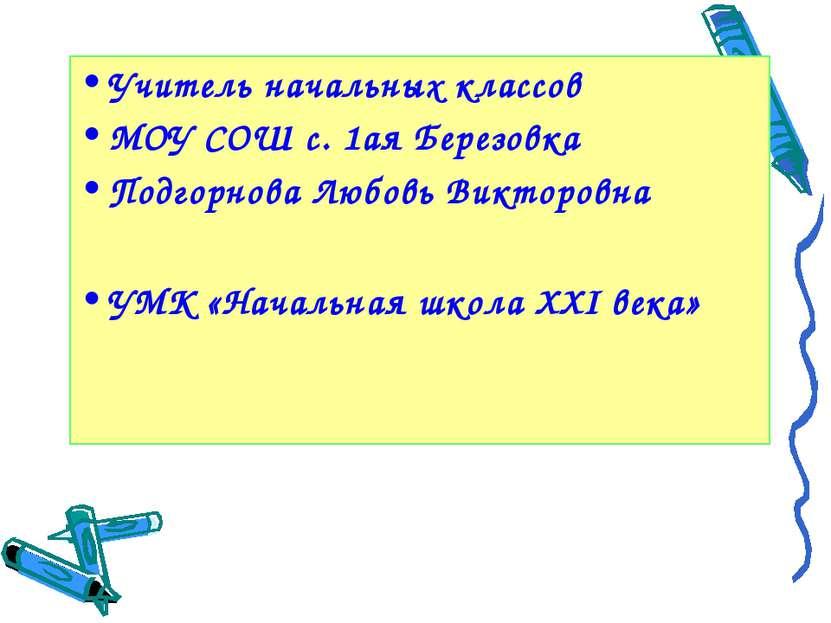 Учитель начальных классов МОУ СОШ с. 1ая Березовка Подгорнова Любовь Викторов...