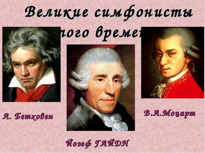 Великие симфонисты того времени: Йозеф ГАЙДН Л. Бетховен В.А.Моцарт