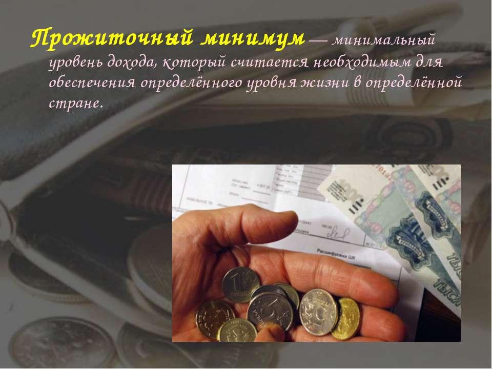 Прожиточный минимум— минимальный уровень дохода, который считается необходим...