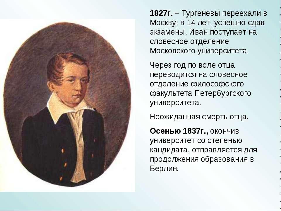 1827г. – Тургеневы переехали в Москву; в 14 лет, успешно сдав экзамены, Иван ...
