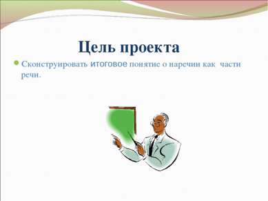 Цель проекта Сконструировать итоговое понятие о наречии как части речи.