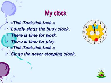 My clock «Tick,Tock,tick,tock,» Loudly sings the busy clock. There is time fo...