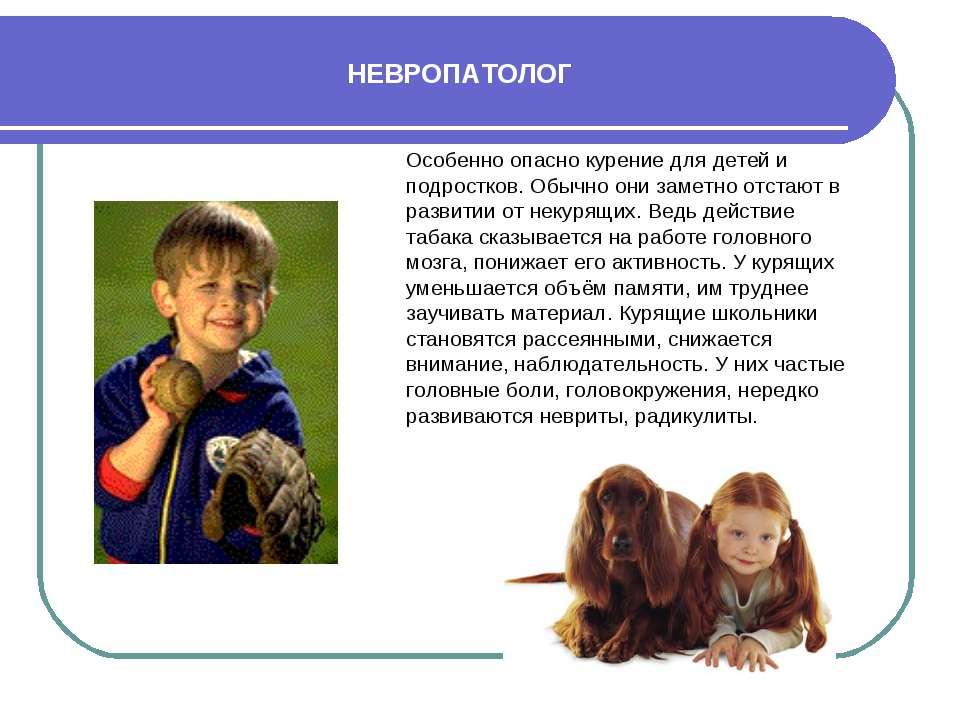 НЕВРОПАТОЛОГ Особенно опасно курение для детей и подростков. Обычно они замет...