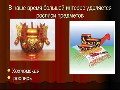 В наше время большой интерес уделяется росписи предметов Хохломская роспись