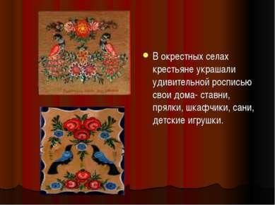 В окрестных селах крестьяне украшали удивительной росписью свои дома- ставни,...