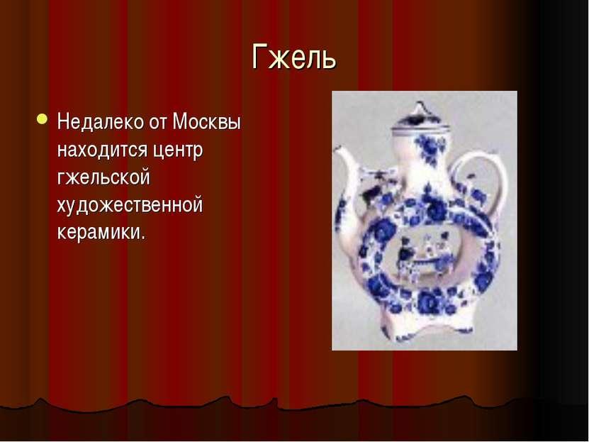 Гжель Недалеко от Москвы находится центр гжельской художественной керамики.