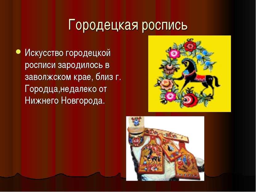 Городецкая роспись Искусство городецкой росписи зародилось в заволжском крае,...