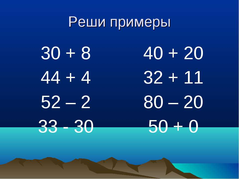 Реши примеры 30 + 8 44 + 4 52 – 2 33 - 30 40 + 20 32 + 11 80 – 20 50 + 0