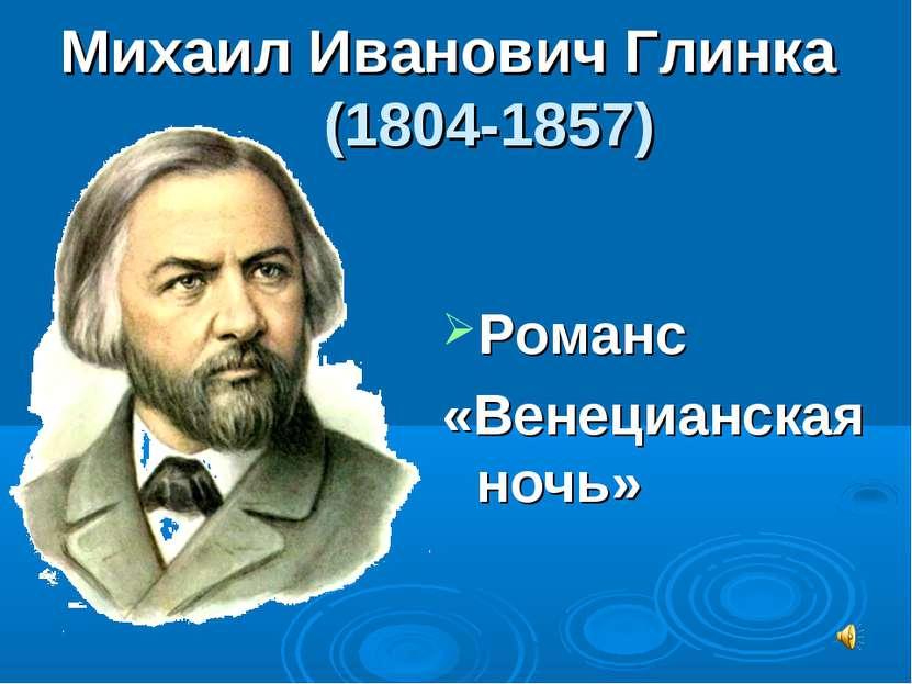 Михаил Иванович Глинка (1804-1857) Романс «Венецианская ночь»
