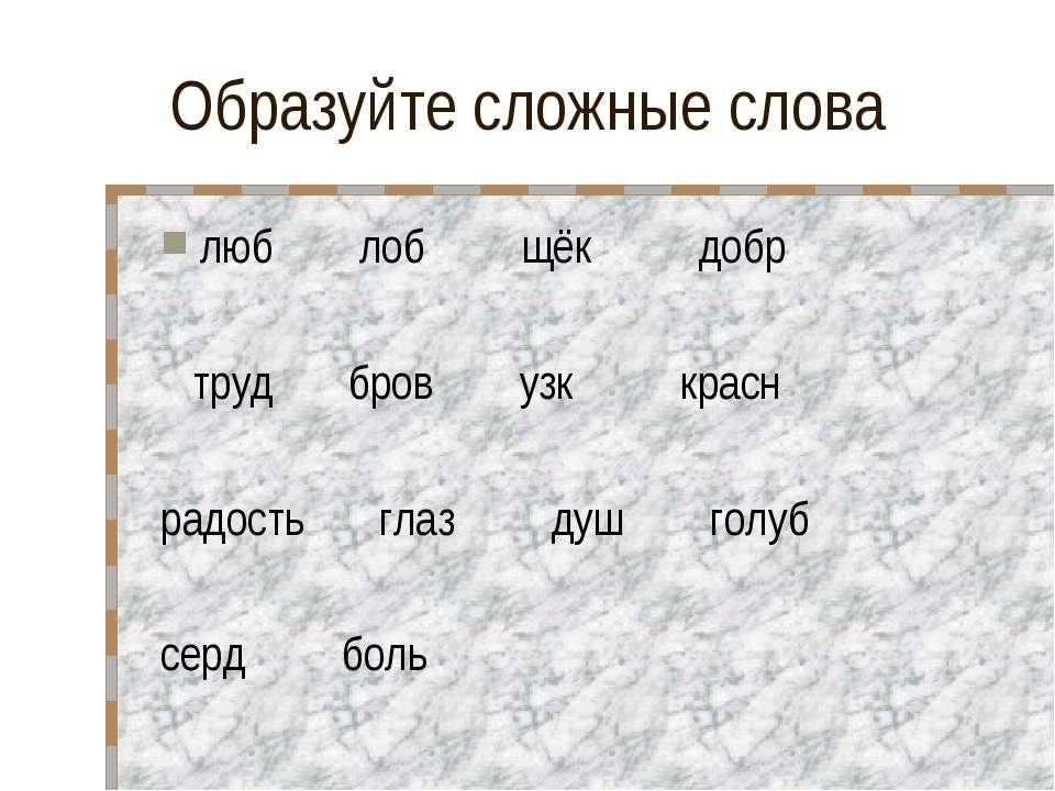 Образуйте сложные слова люб лоб щёк добр труд бров узк красн радость глаз душ...
