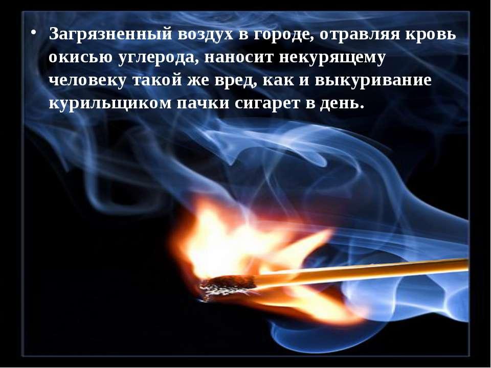 Загрязненный воздух в городе, отравляя кровь окисью углерода, наносит некурящ...