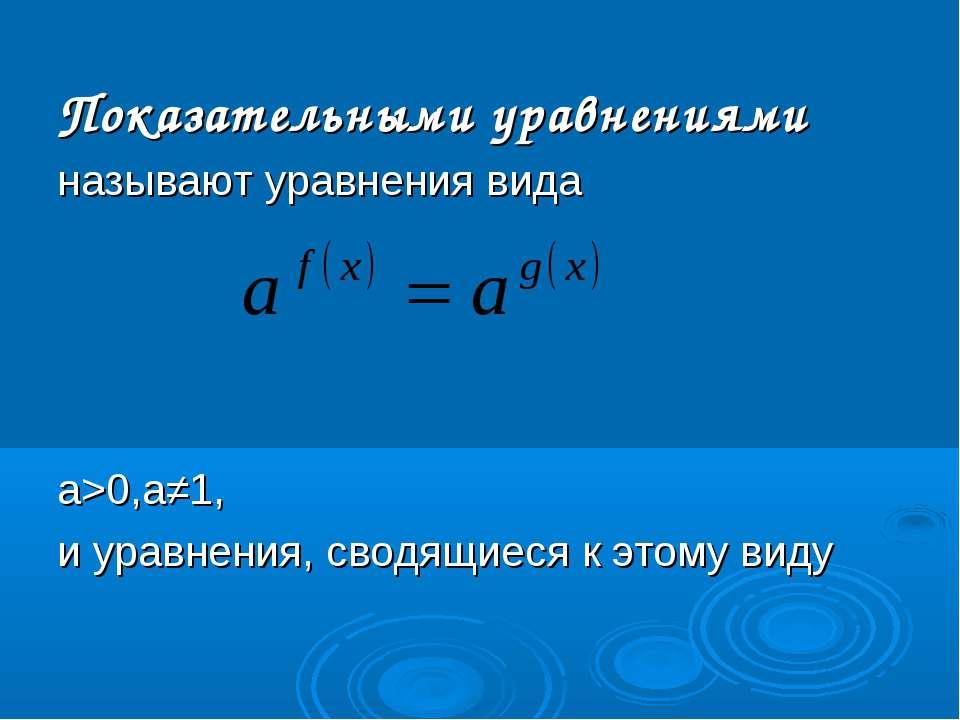 Показательными уравнениями называют уравнения вида а>0,а≠1, и уравнения, свод...