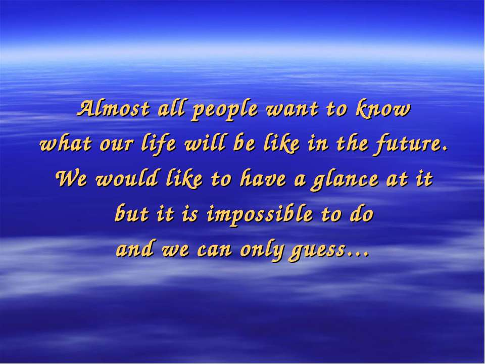 Almost all people want to know what our life will be like in the future. We w...