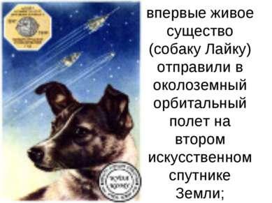 1957 г. — впервые живое существо (собаку Лайку) отправили в околоземный орбит...