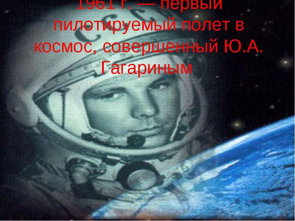 1961 г. — первый пилотируемый полет в космос, совершенный Ю.А. Гагариным
