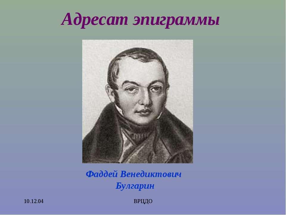 10.12.04 ВРЦДО Адресат эпиграммы Фаддей Венедиктович Булгарин ВРЦДО