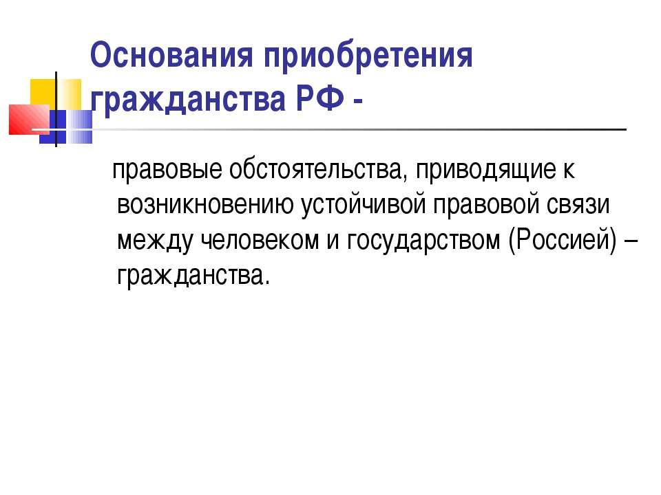 Основания приобретения гражданства РФ - правовые обстоятельства, приводящие к...