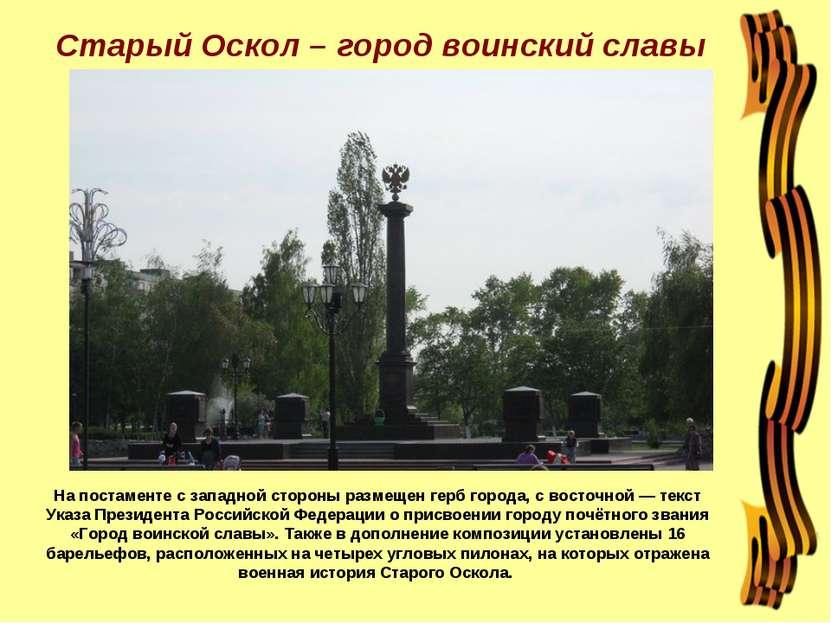Старый Оскол – город воинский славы На постаменте с западной стороны размещен...