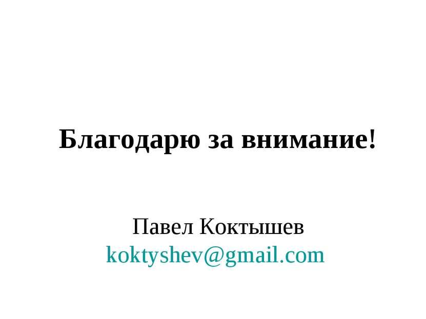 Благодарю за внимание! Павел Коктышев koktyshev@gmail.com