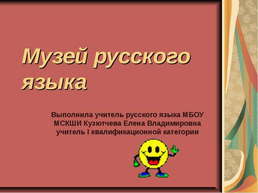 Музей русского языка Выполнила учитель русского языка МБОУ МСКШИ Кузютчева Ел...