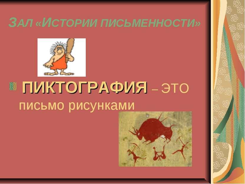 ЗАЛ «ИСТОРИИ ПИСЬМЕННОСТИ» ПИКТОГРАФИЯ – ЭТО письмо рисунками