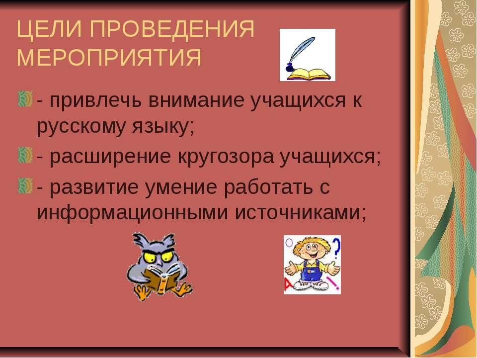 ЦЕЛИ ПРОВЕДЕНИЯ МЕРОПРИЯТИЯ - привлечь внимание учащихся к русскому языку; - ...