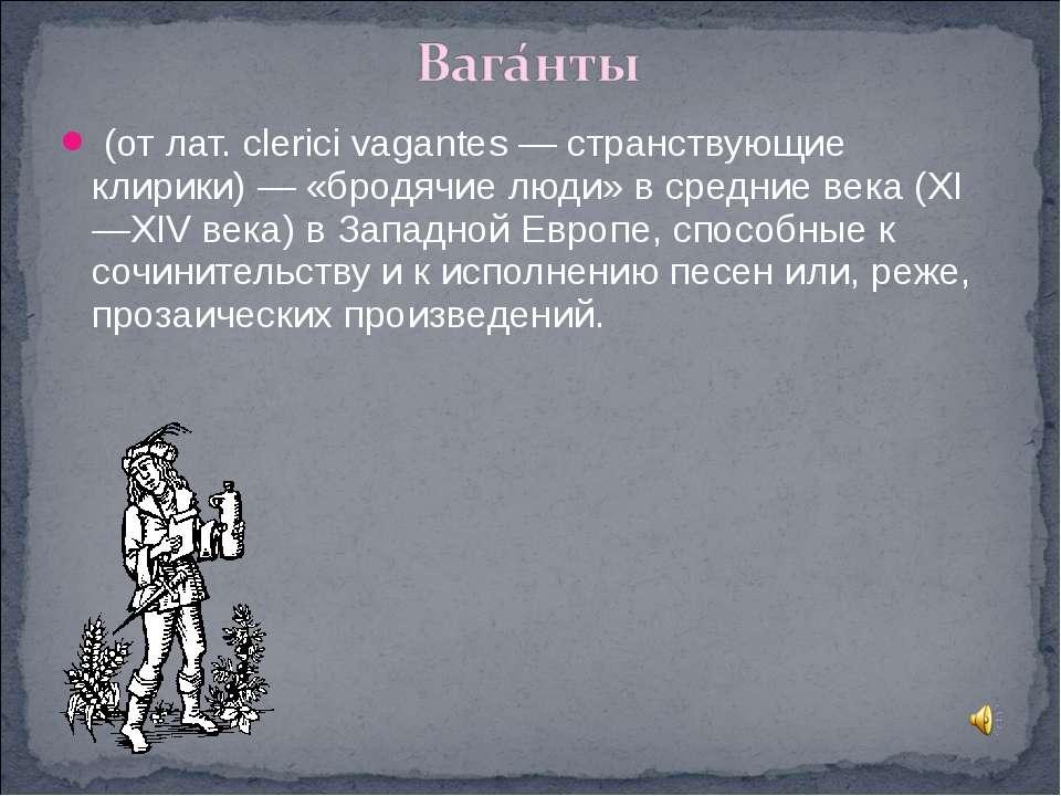 (от лат. clerici vagantes — странствующие клирики) — «бродячие люди» в средни...