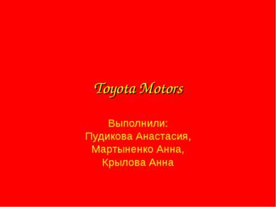 Toyota Motors Выполнили: Пудикова Анастасия, Мартыненко Анна, Крылова Анна