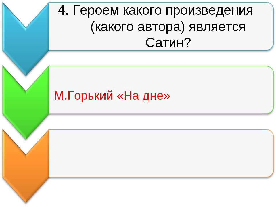 4. Героем какого произведения (какого автора) является Сатин? М.Горький «На дне»