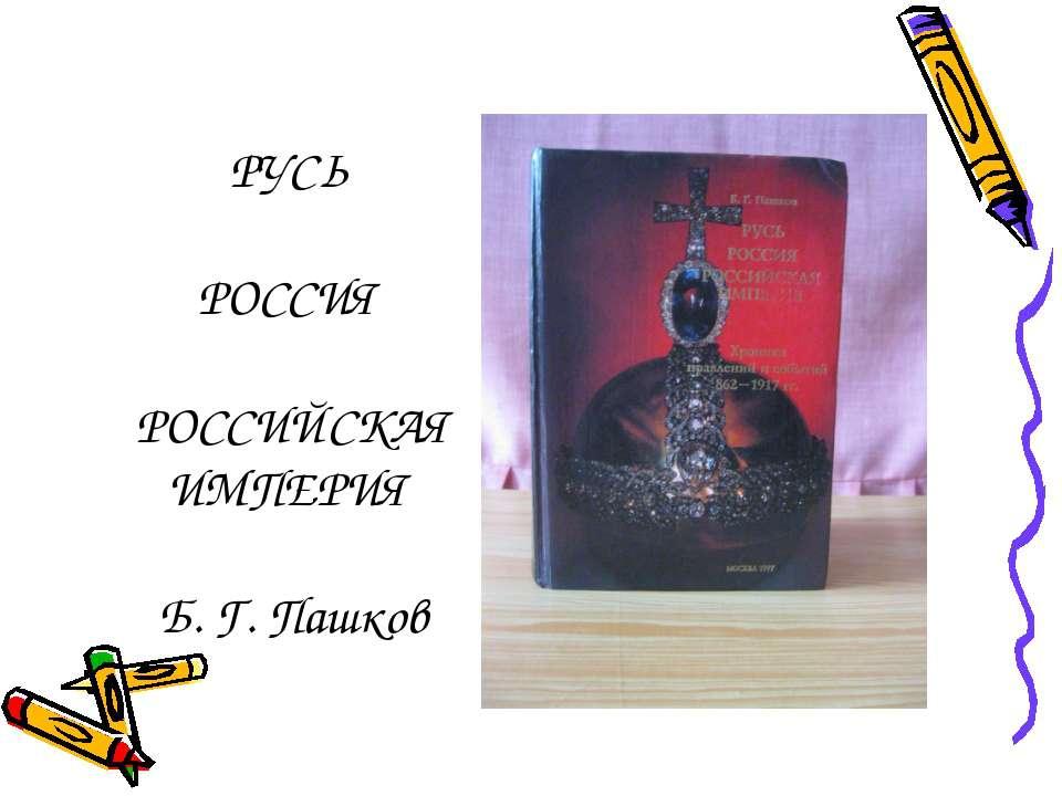 РУСЬ РОССИЯ РОССИЙСКАЯ ИМПЕРИЯ Б. Г. Пашков