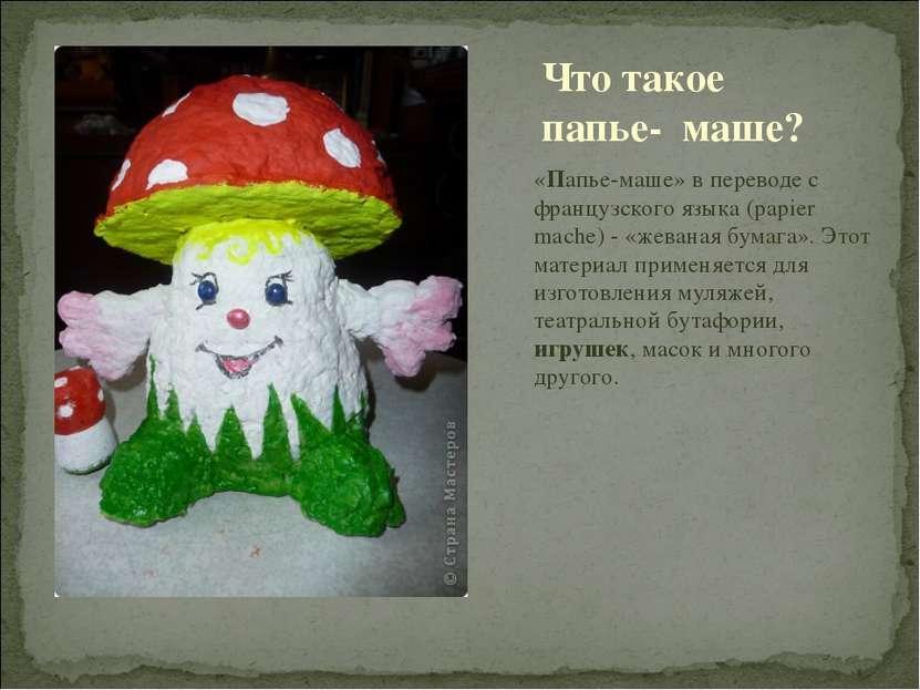 «Папье-маше» в переводе с французского языка (papier mache) - «жеваная бумага...