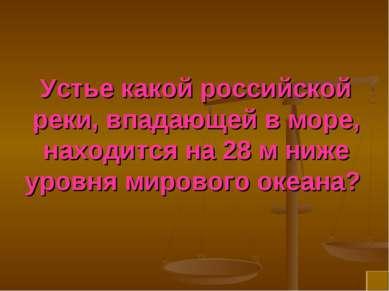 Устье какой российской реки, впадающей в море, находится на 28 м ниже уровня ...