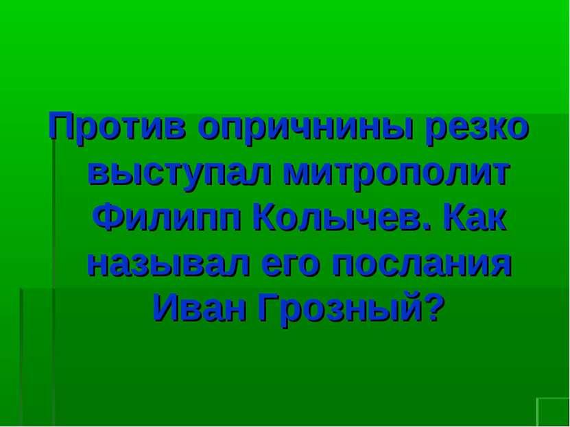 Против опричнины резко выступал митрополит Филипп Колычев. Как называл его по...