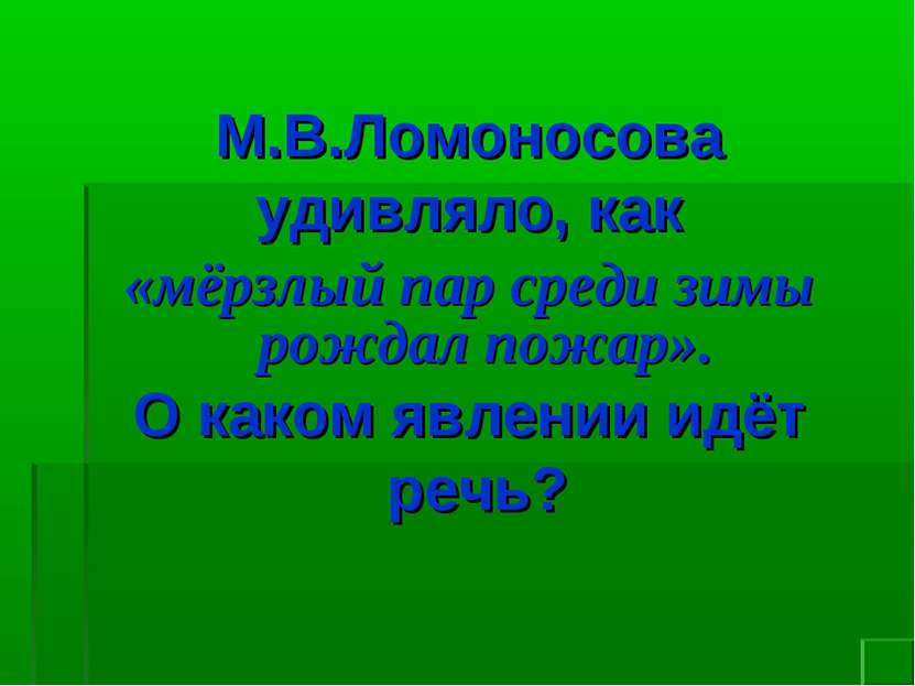 М.В.Ломоносова удивляло, как «мёрзлый пар среди зимы рождал пожар». О каком я...