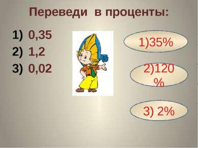 Переведи в проценты: 0,35 1,2 0,02 1)35% 2)120% 3) 2%