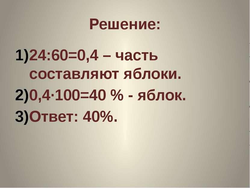 Решение: 24:60=0,4 – часть составляют яблоки. 0,4·100=40 % - яблок. Ответ: 40%.
