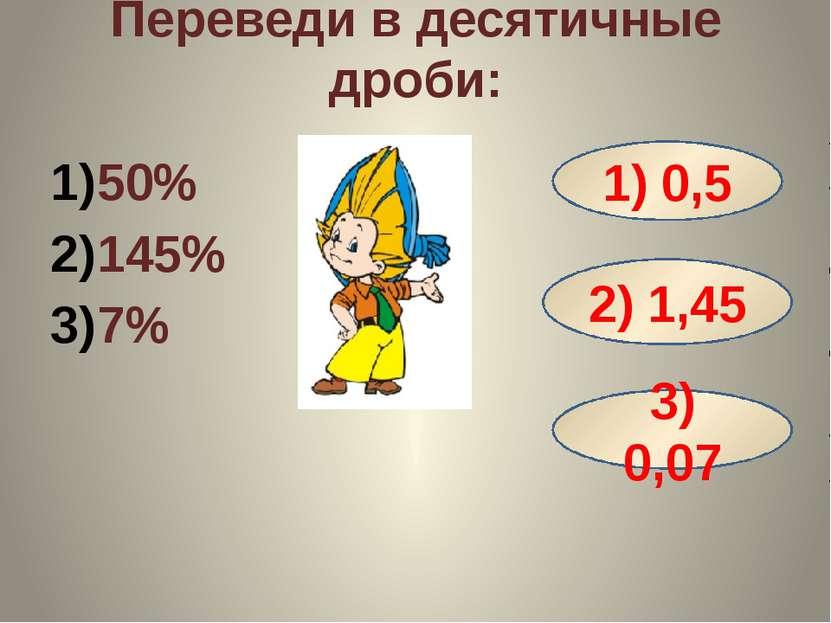 Переведи в десятичные дроби: 50% 145% 7% 1) 0,5 2) 1,45 3) 0,07